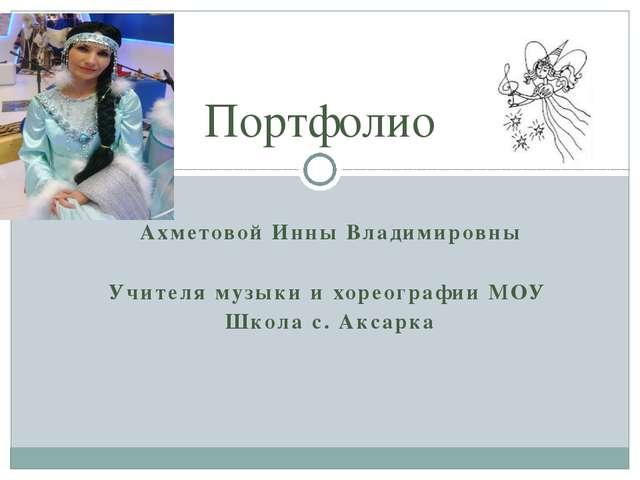 Ахметовой Инны Владимировны Учителя музыки и хореографии МОУ Школа с. Аксарка...