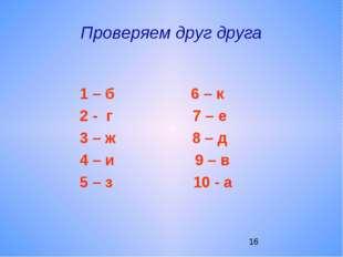Проверяем друг друга 1 – б 6 – к 2 - г 7 – е 3 – ж 8 – д 4 – и 9 – в 5 – з 10