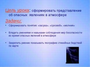 Цель урока: сформировать представление об опасных явлениях в атмосфере Задачи