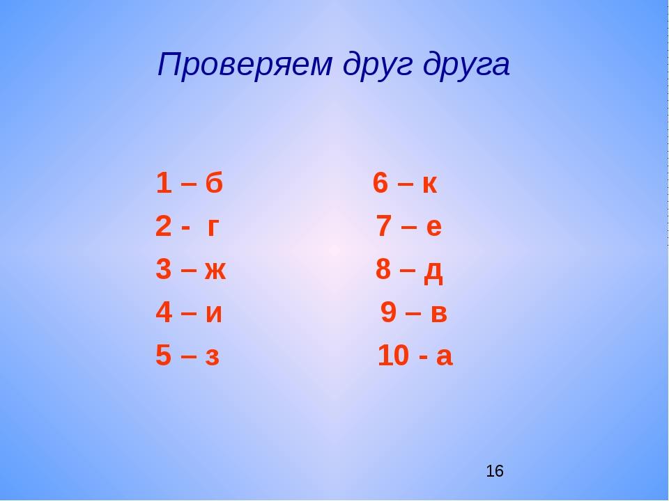 Проверяем друг друга 1 – б 6 – к 2 - г 7 – е 3 – ж 8 – д 4 – и 9 – в 5 – з 10...