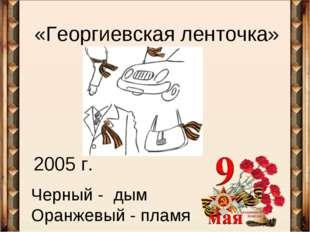 «Георгиевская ленточка» 2005 г. Черный - дым Оранжевый - пламя