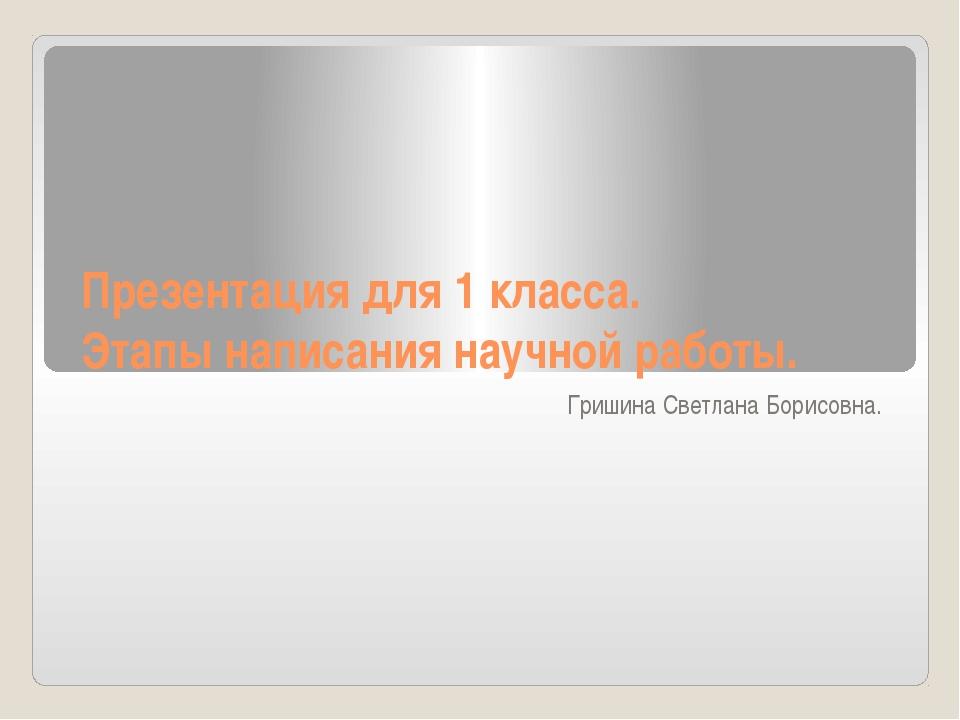 Презентация для 1 класса. Этапы написания научной работы. Гришина Светлана Бо...