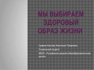 МЫ ВЫБИРАЕМ ЗДОРОВЫЙ ОБРАЗ ЖИЗНИ Сумина-Асатова Анастасия Тахировна Социальны