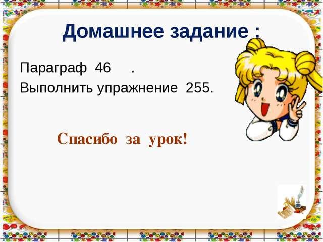 Домашнее задание : Параграф 46 . Выполнить упражнение 255. Спасибо за урок!