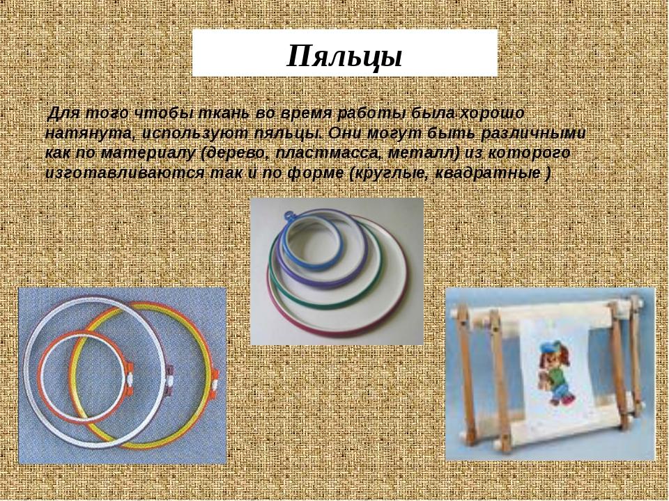 Для того чтобы ткань во время работы была хорошо натянута, используют пяльцы...