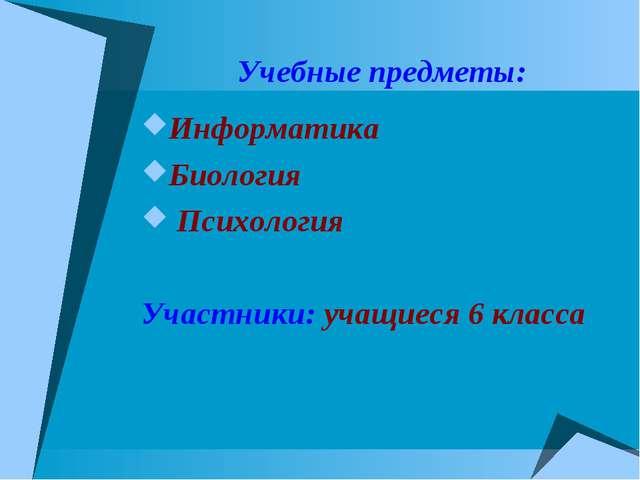 Учебные предметы: Информатика Биология Психология Участники: учащиеся 6 класса
