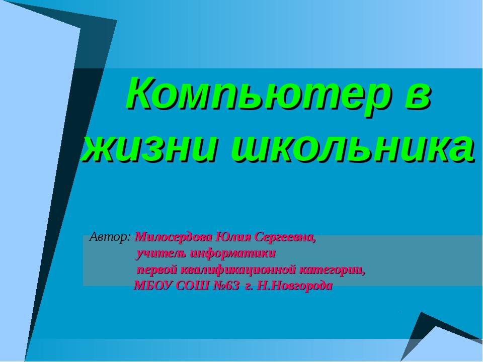 Компьютер в жизни школьника Автор: Милосердова Юлия Сергеевна, учитель инфор...