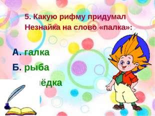 5. Какую рифму придумал Незнайка на слово «палка»: А. галка Б. рыба В. селёд