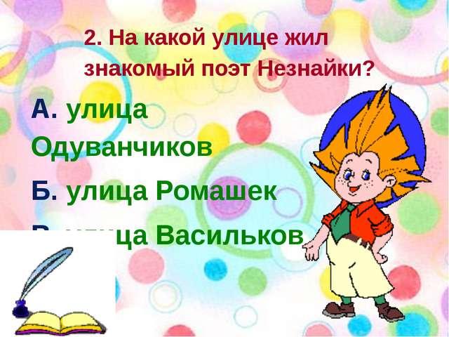 2. На какой улице жил знакомый поэт Незнайки? А. улица Одуванчиков Б. улица...