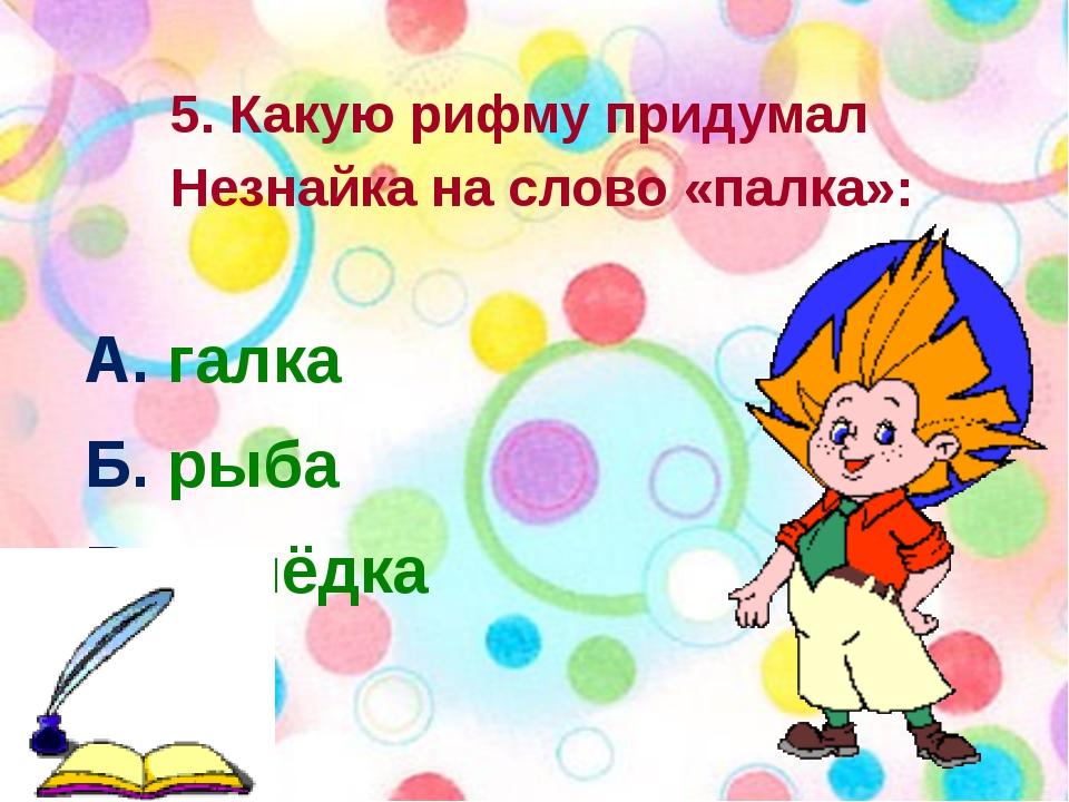 5. Какую рифму придумал Незнайка на слово «палка»: А. галка Б. рыба В. селёд...