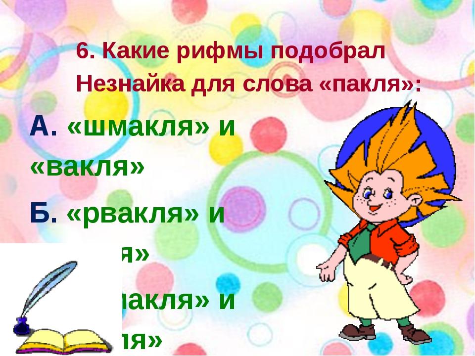 6. Какие рифмы подобрал Незнайка для слова «пакля»: А. «шмакля» и «вакля» Б....