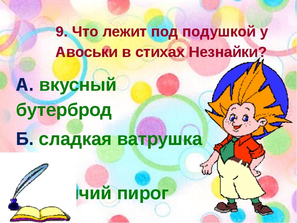 9. Что лежит под подушкой у Авоськи в стихах Незнайки? А. вкусный бутерброд...