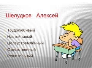 Шелудков Алексей Трудолюбивый Настойчивый Целеустремлённый Ответственный Реш