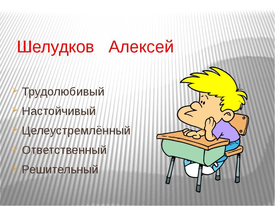 Шелудков Алексей Трудолюбивый Настойчивый Целеустремлённый Ответственный Реш...