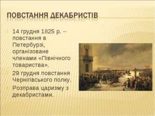 14 грудня 1825 р. – повстання в Петербурзі, організоване членами «Північного