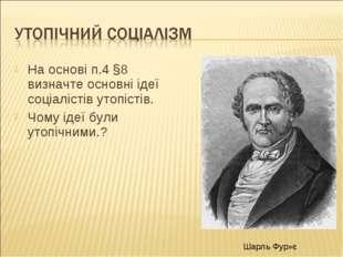 На основі п.4 §8 визначте основні ідеї соціалістів утопістів. Чому ідеї були
