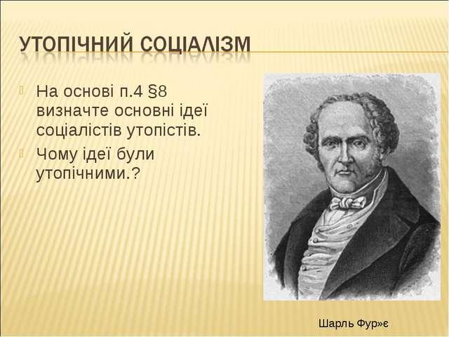 На основі п.4 §8 визначте основні ідеї соціалістів утопістів. Чому ідеї були...