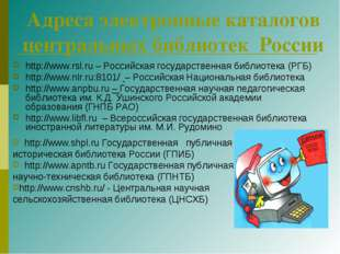 Адреса электронные каталогов центральных библиотек России http://www.rsl.ru –