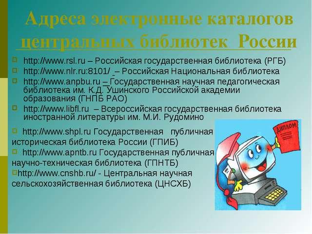 Адреса электронные каталогов центральных библиотек России http://www.rsl.ru –...