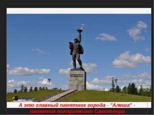 """А это главный памятник города - """"Алеша"""" - памятник покорителям Самотлора"""
