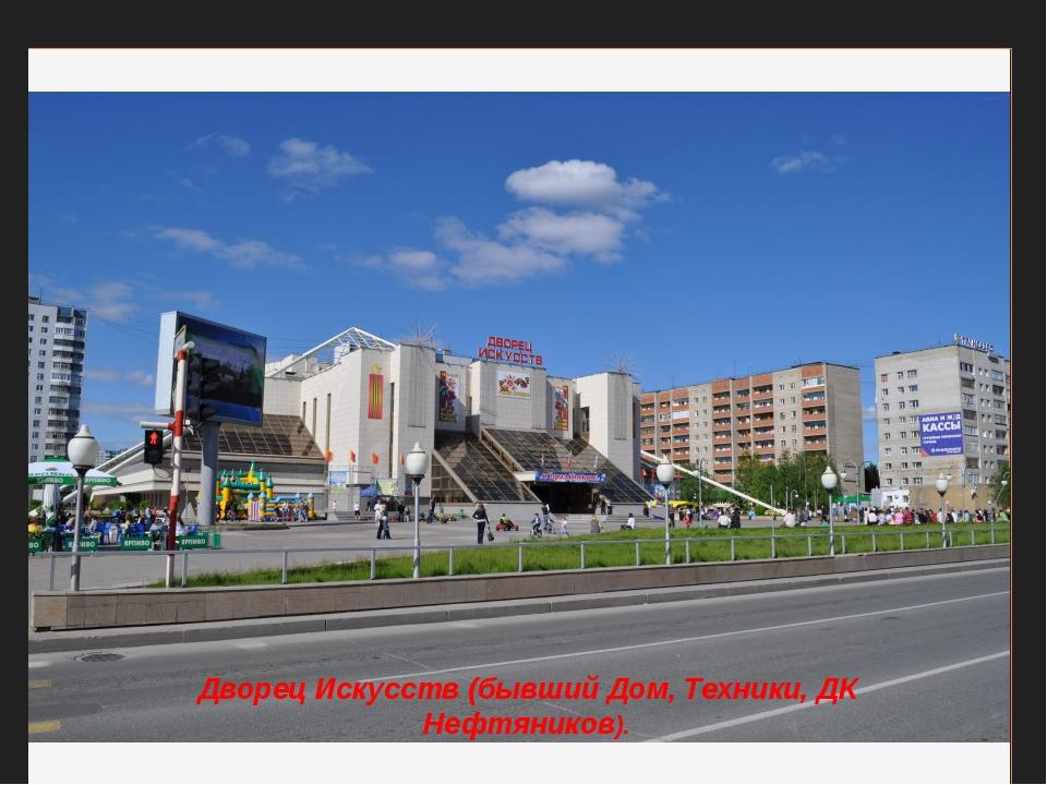 Дворец Искусств (бывший Дом, Техники, ДК Нефтяников).