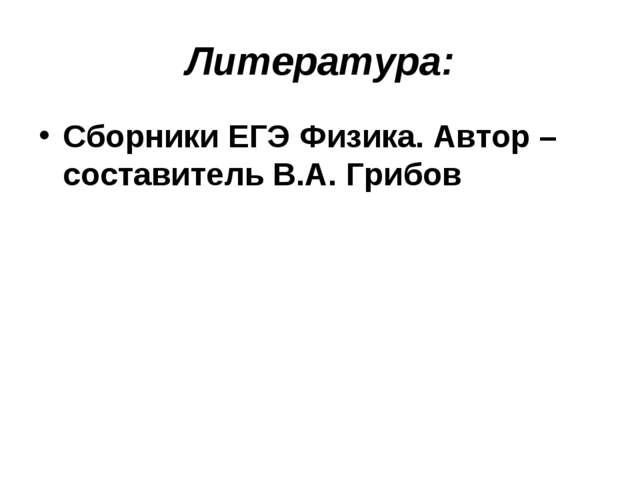 Литература: Сборники ЕГЭ Физика. Автор –составитель В.А. Грибов