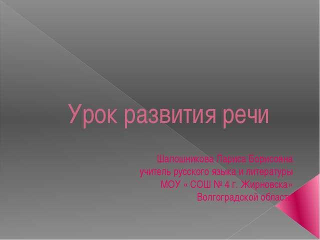 Урок развития речи Шапошникова Лариса Борисовна учитель русского языка и лите...