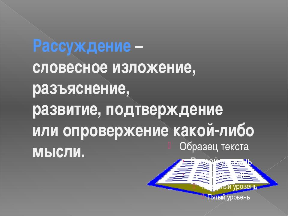 Рассуждение – словесное изложение, разъяснение, развитие, подтверждение или о...