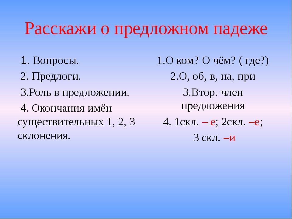 Расскажи о предложном падеже 1. Вопросы. 2. Предлоги. 3.Роль в предложении. 4...