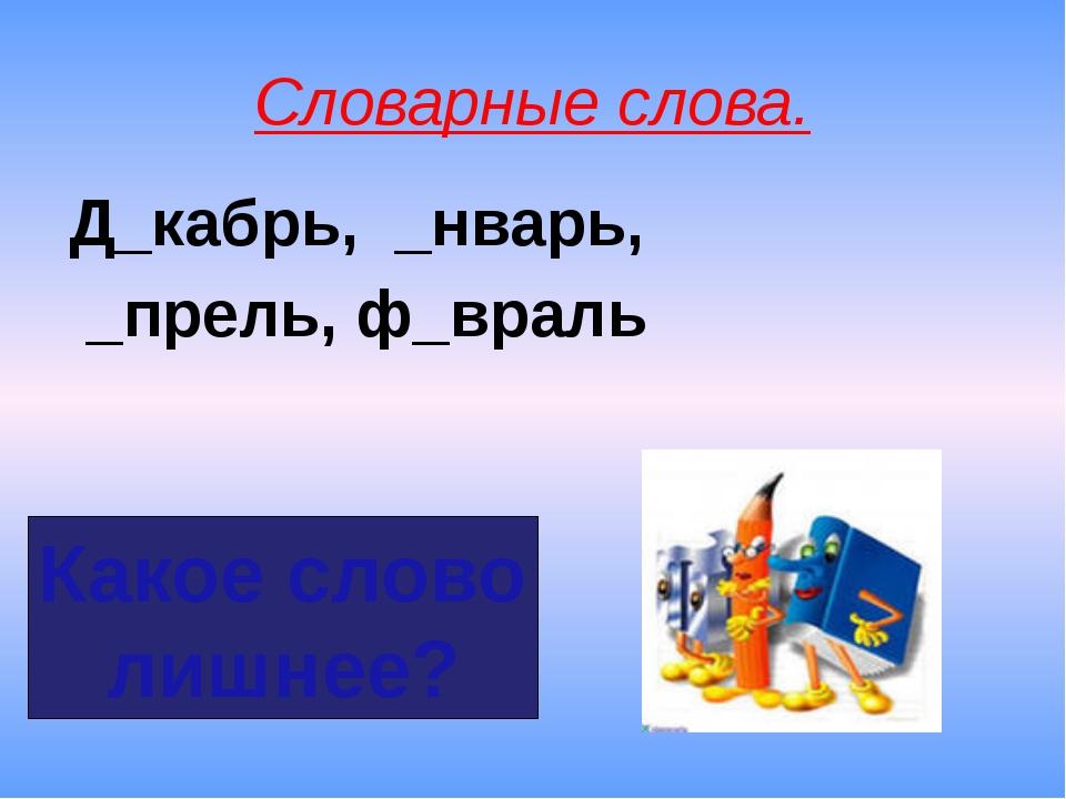 Словарные слова. Д_кабрь, _нварь, _прель, ф_враль Какое слово лишнее?