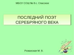 ПОСЛЕДНИЙ ПОЭТ СЕРЕБРЯНОГО ВЕКА МБОУ СОШ № 8 с. Спасское Рожанская М. В.