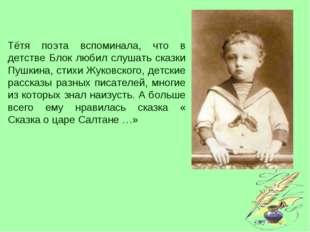 Тётя поэта вспоминала, что в детстве Блок любил слушать сказки Пушкина, стихи