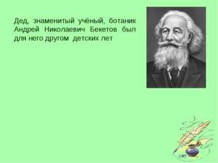 Дед, знаменитый учёный, ботаник Андрей Николаевич Бекетов был для него другом