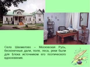 Село Шахматово – Московская Русь, бесконечные дали, поля, леса, реки были для