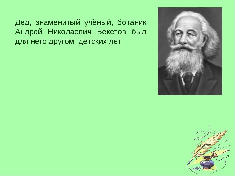 Дед, знаменитый учёный, ботаник Андрей Николаевич Бекетов был для него другом...