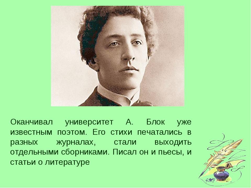 Оканчивал университет А. Блок уже известным поэтом. Его стихи печатались в ра...
