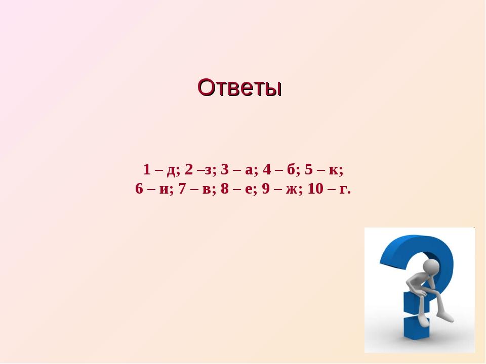 Ответы 1 – д; 2 –з; 3 – а; 4 – б; 5 – к; 6 – и; 7 – в; 8 – е; 9 – ж; 10 – г.