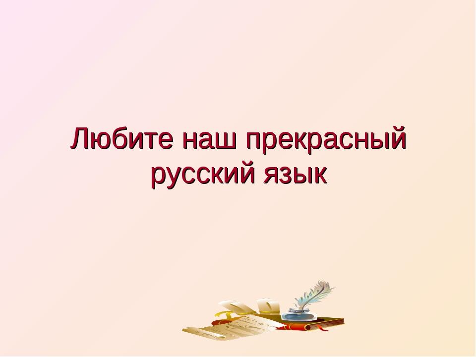 Любите наш прекрасный русский язык
