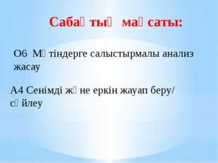 Сабақтың мақсаты: А4 Сенімді және еркін жауап беру/ сөйлеу  О6 Мәтіндерге са