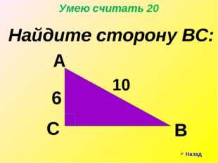 Назад Умею считать 20 Найдите сторону ВС: А С В 10 6