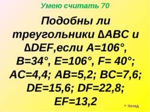 Назад Умею считать 70 Подобны ли треугольники ∆АВС и ∆DEF,если А=106°, В=34°