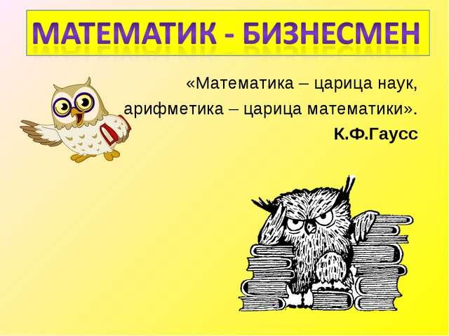 «Математика – царица наук, арифметика – царица математики». К.Ф.Гаусс