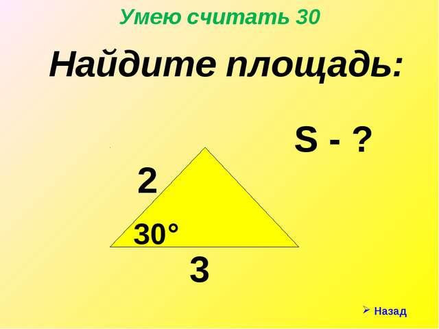 Назад Умею считать 30 Найдите площадь: S - ? 3 2 30°