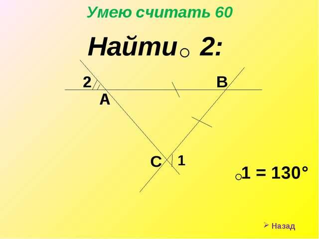 Назад Умею считать 60 Найти 2: ˂ 1 = 130° ˂ 2 1 А С В