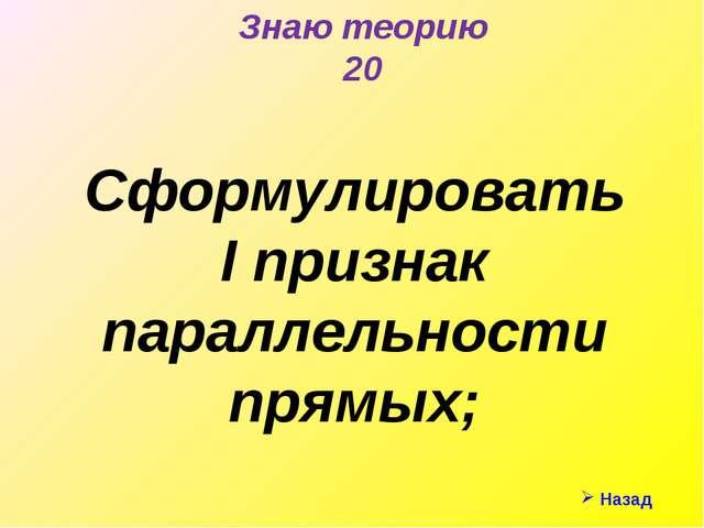 Знаю теорию 20 Сформулировать I признак параллельности прямых; Назад
