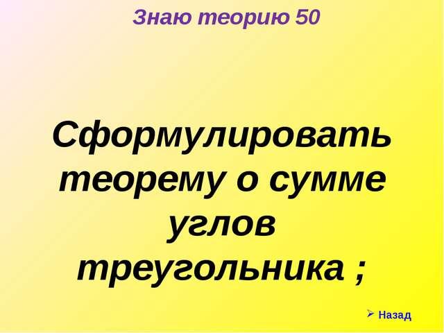 Знаю теорию 50 Сформулировать теорему о сумме углов треугольника ; Назад