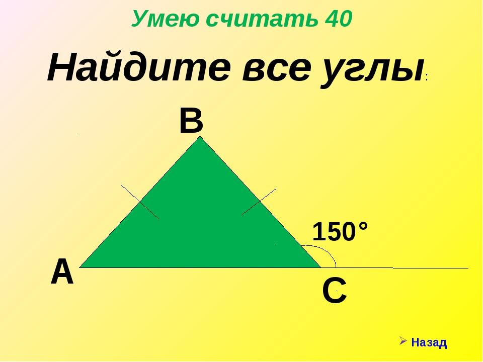 Назад Умею считать 40 Найдите все углы: А С В 150°