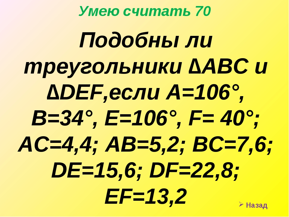 Назад Умею считать 70 Подобны ли треугольники ∆АВС и ∆DEF,если А=106°, В=34°...
