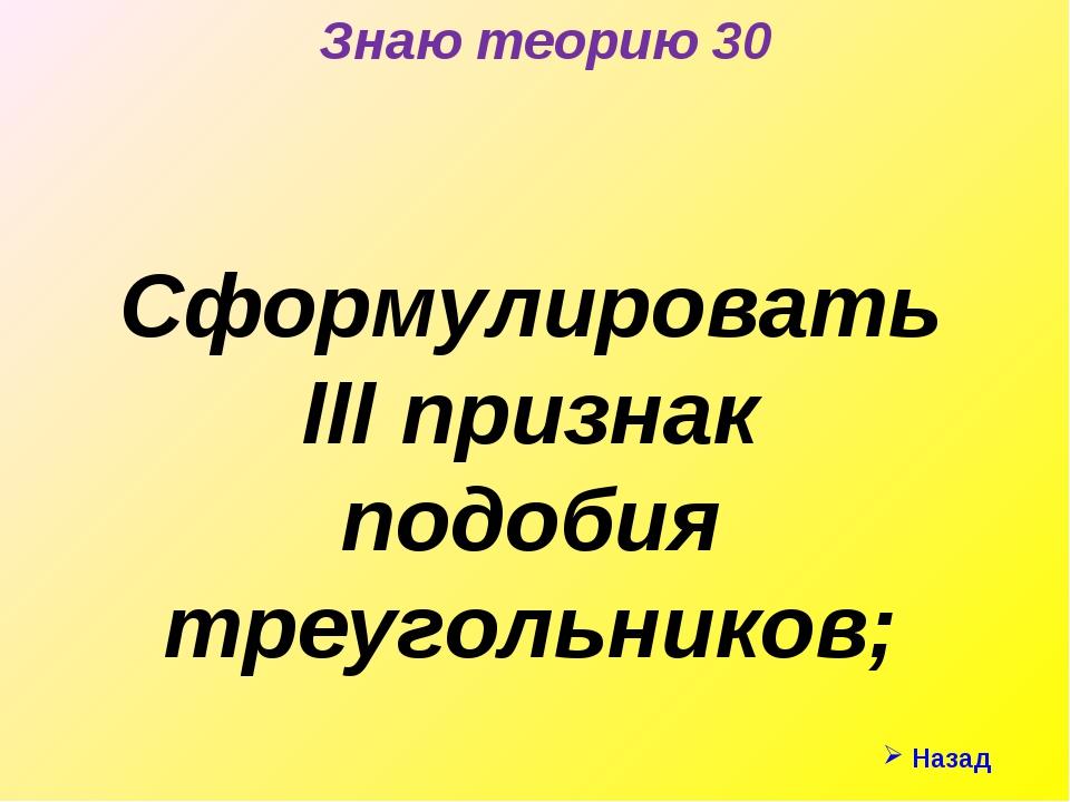 Знаю теорию 30 Сформулировать III признак подобия треугольников; Назад