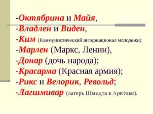 -Октябрина и Майя, -Владлен и Виден, -Ким (Коммунистический интернационал мол